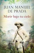 MORIR BAJO TU CIELO - 9788467043020 - JUAN MANUEL DE PRADA