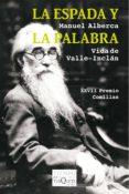 LA ESPADA Y LA PALABRA: VIDA DE VALLE-INCLAN (XXVIII PREMIO COMILLAS DE HISTORIA, BIOGRAFIA Y MEMORIAS) - 9788490660720 - MANUEL ALBERCA