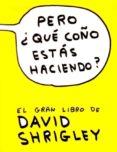 PERO ¿QUE COÑO ESTAS HACIENDO? - 9788493874520 - DAVID SHRIGLEY