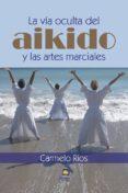 LA VIA OCULTA DEL AIKIDO Y LAS ARTES MARCIALES - 9788498273120 - CARMELO RIOS