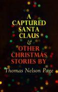 Descargar libros electrónicos gratuitos en línea pdf A CAPTURED SANTA CLAUS & OTHER CHRISTMAS STORIES BY THOMAS NELSON PAGE