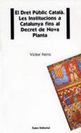 EL DRET PUBLIC CATALA: LES INSTITUCIONS A CATALUNYA FINS AL DECRE T - 9788476022030 - VICTOR FERRO