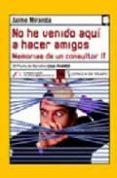 NO HE VENIDO AQUI A HACER AMIGOS: DESVENTURAS DE UN CONSULTOR IT (III PREMIO DE NARRATIVA CAJA MADRID) - 9788496080430 - JAIME MIRANDA