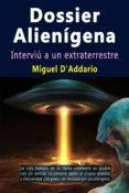 dossier alienígena - interviú a un extraterrestre (ebook)-miguel d'addario-9780244443740