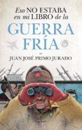 eso no estaba en mi libro de la guerra fria-juan jose primo jurado-9788417797140