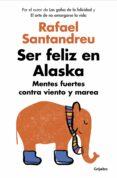 SER FELIZ EN ALASKA: MENTES FUERTES CONTRA VIENTO Y MAREA - 9788425353840 - RAFAEL SANTANDREU