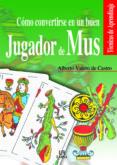 COMO CONVERTIRSE EN UN BUEN JUGADOR DE MUS - 9788466206440 - ALBERTO VALERO DE CASTRO