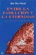 ENTRE LA EVOLUCION Y LA ETERNIDAD UNA HIPOTESIS SOBRE LA PAUTA DE L DEVENIR - 9788472453340 - JOSE DIEZ FAIXAT