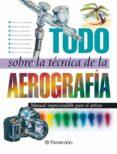 TODO SOBRE LA TECNICA DE LA AEROGRAFIA - 9788434223950 - VV.AA.