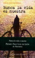 NUNCA LA VIDA ES NUESTRA - 9788497186650 - MIGUEL SANCHEZ ROBLES