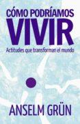 COMO PODRIAMOS VIVIR: ACTITUDES QUE TRANSFORMAN EL MUNDO - 9788429326260 - ANSELM GRUN