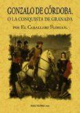 GONZALO DE CORDOBA O LA CONQUISTA DE GRANADA ESCRITA POR EL CABAL LERO FLORIAN - 9788495636560 - CABALLERO FLORIAN