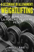 8 SETTIMANE DI ALLENAMENTI WEIGHTLIFTING PER AUMENTARE LA FORZA E PERDERE PESO (EBOOK) - 9781547502370