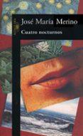 CUATRO NOCTURNOS - 9788420478470 - JOSE MARIA MERINO