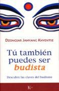 TU TAMBIEN PUEDES SER BUDISTA: DESCUBRE LAS CLAVES DEL BUDISMO - 9788472456570 - DZONGSAR JAMYANG KHYENTSE