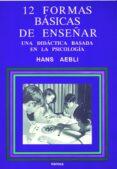 DOCE FORMAS BASICAS DE ENSEÑAR: UNA DIDACTICA BASADA EN LA PSICOL OGIA - 9788427711280 - HANS AEBLI