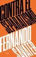 CONTRA EL SEPARATISMO - 9788434427280 - FERNANDO SAVATER