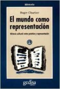 EL MUNDO COMO REPRESENTACION: HISTORIA CULTURAL. ENTRE LAS PRACTI CAS Y LA REPRESENTACION - 9788474324280 - ROGER CHARTIER