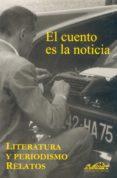 EL CUENTO ES LA NOTICIA: LITERATURA Y PERIODISMO, RELATOS - 9788493124380 - VV.AA.