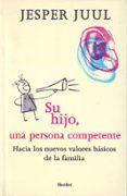 SU HIJO, UNA PERSONA COMPETENTE: HACIA LOS NUEVOS VALORES BASICOS DE LA FAMILIA - 9788425422690 - JESPER JUUL