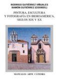 PINTURA, ESCULTURA Y FOTOGRAFIA EN IBEROAMERICA, SIGLOS XIX Y XX - 9788437615790 - RODRIGO GUTIERREZ VIÑUALES