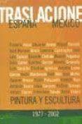 TRASLACIONES ESPAÑA-MEXICO: PINTURA Y ESCULTURA 1977-2002 (CATALO GO DE EXPOSICION) - 9788496008090 - VV.AA.