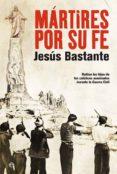 MARTIRES POR SU FE: HABLAN LOS HIJOS DE LOS CATOLICOS ASESINADOS DURANTE LA GUERRA CIVIL - 9788497349390 - JESUS BASTANTE