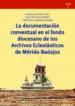 LA DOCUMENTACION CONVENTUAL EN EL FONDO DIOCESANO DE LOS ARCHIVOS ECLESIASTICOS DE MERIDA-BADAJOZ MARIA GUADALUPE PEREZ ORTIZ AGUSTIN VIVAS MORENO FRANCISCO JOSE GONZALEZ LOZANO