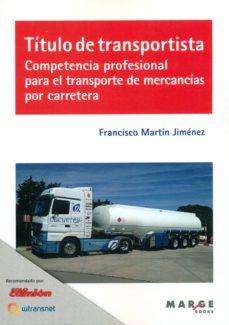 Descarga gratuita de nuevos libros. TITULO DE TRANSPORTISTA. COMPETENCIA PROFESIONAL PARA EL TRANSPORTE DE MERCANCIAS POR CARRETERA en español 9788416171200 de FRANCISCO MARTIN JIMENEZ