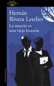 Gratis para descargar bookd LA MUERTE ES UNA VIEJA HISTORIA de HERNAN RIVERA LETELIER