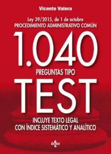1040 preguntas tipo test: ley 39/2015, de 1 de octubre procedimiento administrativo común.                              incluye texto legal con ínice sistemático y analítico-vicente valera-9788430969500