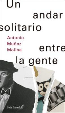 Descarga gratuita de libros electrónicos de epub de Google UN ANDAR SOLITARIO ENTRE LA GENTE 9788432233500 de ANTONIO MUÑOZ MOLINA en español PDB ePub