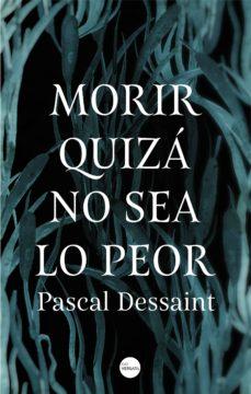 Descargar libro en línea gratis MORIR QUIZA NO SEA LO PEOR 9788416580910 de PASCAL DESSAINT en español