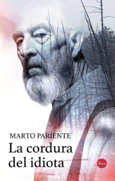 Descargas de libros electrónicos gratis para ibooks LA CORDURA DEL IDIOTA 9788417451530 (Literatura española)  de MARTO PARIENTE