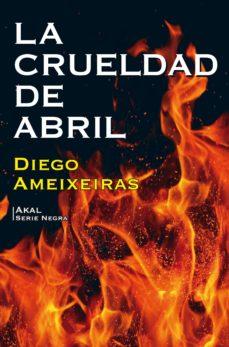 Descargar ebooks gratuitos de teléfonos inteligentes. LA CRUELDAD DE ABRIL en español de DIEGO AMEIXEIRAS
