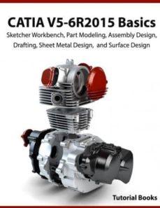 catia v5-6r2015 basics: sketcher workbench, part modeling, assembly design, drafting, sheet metal design, and surface design-9781517309640