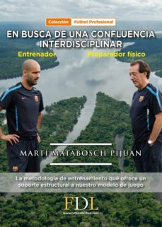 en busca de una confluencia interdisciblinar: entrenador - preparador fisico: la metodologia de entrenamiento que ofrece un soporte estructural a nuestro modelo de juego-marti matabosch pijuan-9788494524240