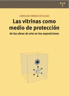 las vitrinas como medio de proteccion de las obras de arte en las exposiciones-carolina ribera esplugas-9788497045940