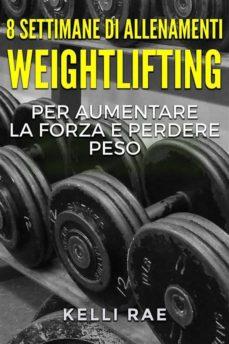 8 settimane di allenamenti weightlifting per aumentare la forza e perdere peso (ebook)-9781547502370