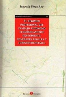 el régimen profesional del trabajo autónomo econónicamente depend iente; novedades legales y jurisprudenciales-joaquin perez rey-9788416608270