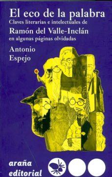 el eco de la palabra: claves literarias e intelectuales de ramon del valle-inclan en algunas paginas olvidadas-antonio espejo-9788494123870