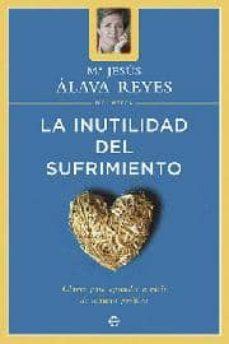 la inutilidad del sufrimiento: claves para aprender a vivir de ma nera positiva-maria jesus alava reyes-9788497340670