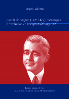 juan ii de aragon (1398-1479): monarquia y revolucion en la españ a del siglo xv-jaume vicens vives-9788493247980