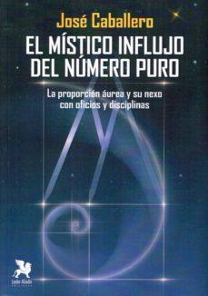 el mistico influjo del numero puro: la proporcion aurea y su nexo con oficios y disciplinas-josé caballero fernández-9788416747290