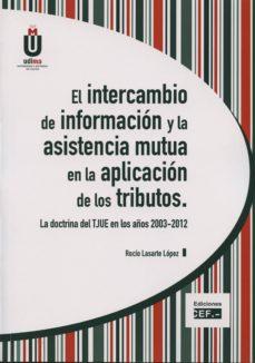el intercambio de informacion y la asistencia mutua en la aplicac ion de los tributos. la doctrina del tjue en los años 2003-2012-rocío lasarte lopez-9788445426890